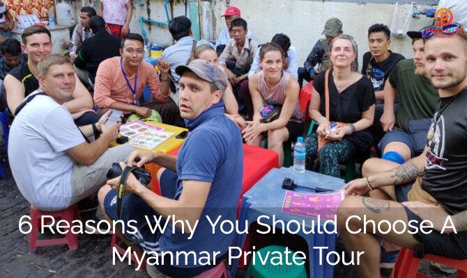 6 Reasons Why You Should Choose a Myanmar Private Tour