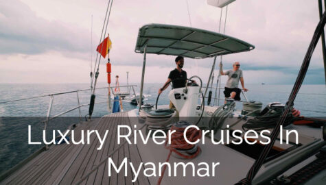 Luxury River Cruises in Myanmar : The Best Way To Experience Luxurious Moments In Myanmar